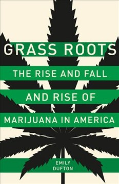 Grass roots : the rise and fall and rise of marijuana in America / Emily Dufton.