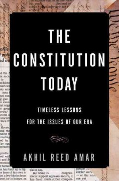 The constitution today : timeless lessons for the issues of our era / Akhil Reed Amar.