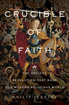 Crucible of faith : the ancient revolution that made our modern religious world / Philip Jenkins. - Philip Jenkins.