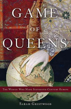 Game of queens : the women who made sixteenth-century Europe / Sarah Gristwood.