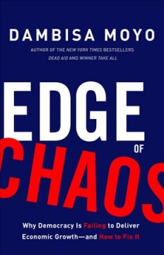 Edge of chaos : why democracy is failing to deliver economic growth--and how to fix it / Dambisa Moyo.