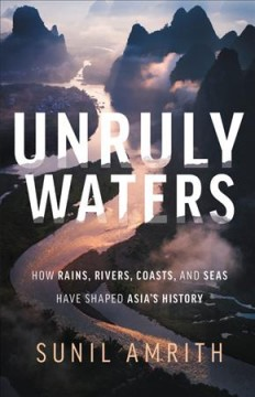 Unruly waters : how rains, rivers, coasts and seas have shaped Asia's history / Sunil Amrith.