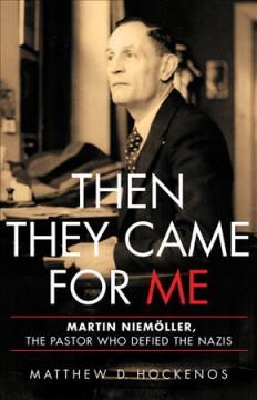 Then they came for me : Martin Niemoller, the pastor who defied the Nazis / Matthew D. Hockenos.