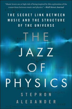 The jazz of physics : the secret link between music and the structure of the universe / Stephon Alexander.