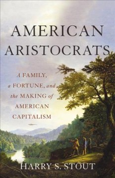 American aristocrats : a family, a fortune, and the making of American capitalism / Harry S. Stout. - Harry S. Stout.