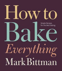 How to bake everything : simple recipes for the best baking / Mark Bittman ; illustrations by Alan Witschonke. - Mark Bittman ; illustrations by Alan Witschonke.