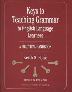 Keys to teaching grammar to English language learners : a practical handbook / Keith S. Folse ; foreword by Betty S. Azar.