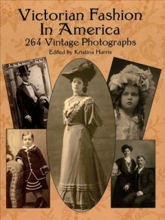 Victorian Fashion in America : 264 Vintage Photographs.