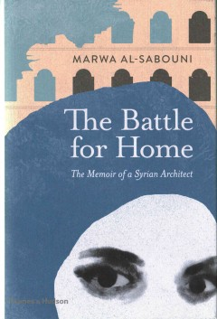 The battle for home : the vision of a young architect in Syria / Marwa Al-Sabouni ; foreword by Roger Scruton.