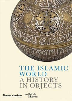 The Islamic world : a history in objects / Ladan Akbarnia, Venetia Porter, Fahmida Suleman [and three others].