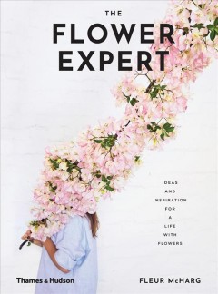 The flower expert : ideas and inspiration for a life with flowers / Fleur McHarg.