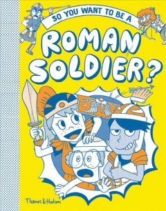 So you want to be a Roman soldier? /  written by Georgia Amson-Bradshaw ; illustrated by Takayo Akiyama ; inspired by the book Legionary by Philip Matyszak. - written by Georgia Amson-Bradshaw ; illustrated by Takayo Akiyama ; inspired by the book Legionary by Philip Matyszak.