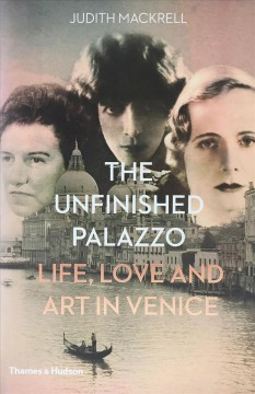 The unfinished palazzo : life, love and art in Venice : the stories of Luisa Casati, Doris Castlerosse and Peggy Guggenheim / Judith Mackrell.