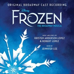Frozen : the Broadway musical : original Broadway cast recording / music/lyrics, Kristen Anderson Lopez, Robert Lopez. - music/lyrics, Kristen Anderson Lopez, Robert Lopez.
