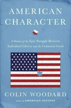 American character : a history of the epic struggle between individual liberty and the common good / Colin Woodard. - Colin Woodard.
