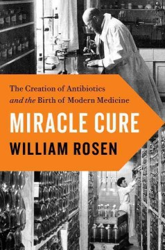 Miracle cure : the creation of antibiotics and the birth of modern medicine / William Rosen.