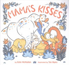 Mama's kisses /  by Kate McMullan ; illustrated by Tao Nyeu. - by Kate McMullan ; illustrated by Tao Nyeu.