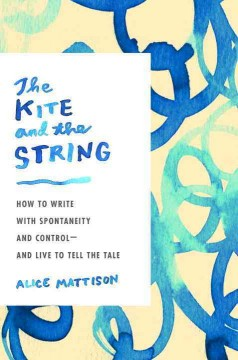 The kite and the string : how to write with spontaneity and control-- and live to tell the tale / Alice Mattison.