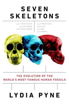 Seven skeletons : the evolution of the world's most famous human fossils / Lydia Pyne.
