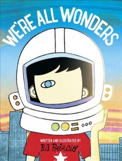 We're all wonders /  written and illustrated by R.J. Palacio. - written and illustrated by R.J. Palacio.