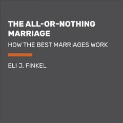 The all-or-nothing marriage : how the best marriages work / Eli J. Finkel.