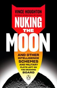Nuking the moon : and other intelligence schemes and military plots left on the drawing board / Vince Houghton. - Vince Houghton.