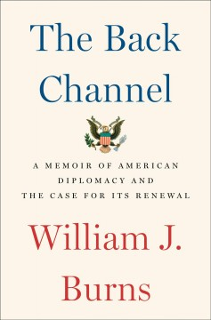 The back channel : a memoir of American diplomacy and the case for its renewal / William J. Burns. - William J. Burns.