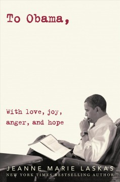 To Obama : with love, joy, anger, and hope / Jeanne Marie Laskas. - Jeanne Marie Laskas.
