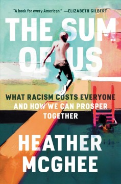 The sum of us : what racism costs everyone and how we can prosper together / Heather McGhee. - Heather McGhee.
