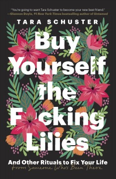 Buy yourself the f*cking lilies : and other rituals to fix your life, from someone who's been there / Tara Schuster.