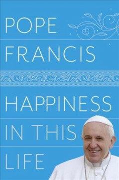 Happiness in this life : a passionate meditation on earthly existence / Pope Francis ; translated from the Italian by Oonagh Stransky.