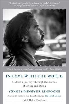 In love with the world : a monk's journey through the bardos of living and dying / by Yongey Mingyur Rinpoche with Helen Tworkov.