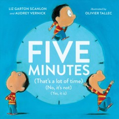 Five minutes (that's a lot of time) (no, it's not) (yes, it is) /  Liz Garton Scanlon and Audrey Vernick ; illustrated by Olivier Tallec.