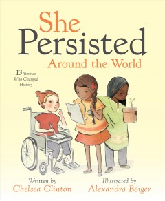 She persisted around the world : 13 women who changed history / written by Chelsea Clinton ; illustrated by Alexandra Boiger.