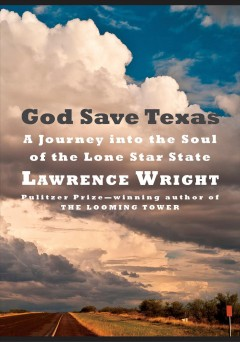 God save Texas : a journey into the soul of the Lone Star State / Lawrence Wright. - Lawrence Wright.