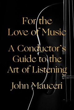 For the love of music : a conductor's guide to the art of listening / John Mauceri. - John Mauceri.