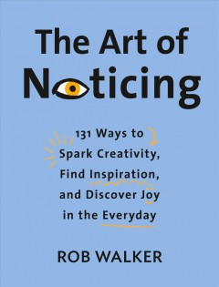 The art of noticing : 131 ways to spark creativity, find inspiration, and discover joy in the everyday / Rob Walker ; illustrations by Mendelsund/Munday.