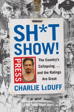 Sh*tshow! : the country's collapsing... and the ratings are great / Charlie LeDuff.