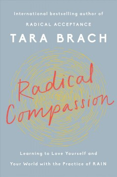 Radical compassion : learning to love yourself and your world with the practice of RAIN / Tara Brach. - Tara Brach.