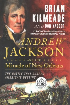 Andrew Jackson and the miracle of New Orleans : the battle that shaped America's destiny / Brian Kilmeade and Don Yaeger. - Brian Kilmeade and Don Yaeger.