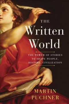 The written world : the power of stories to shape people, history, civilization / Martin Puchner. - Martin Puchner.