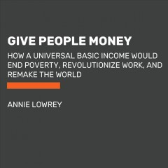 Give people money : how a universal basic income would end poverty, revolutionize work, and remake the world / Annie Lowrey.