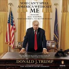 You can't spell America without me : the really tremendous inside story of my fantastic first year as President Donald J. Trump : a so-called parody / by Alec Baldwin and Kurt Andersen. - by Alec Baldwin and Kurt Andersen.
