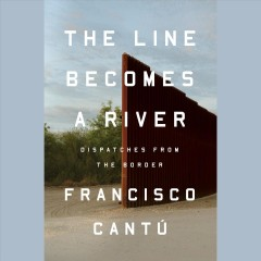 The line becomes a river : dispatches from the border / Francisco Cantú. - Francisco Cantú.