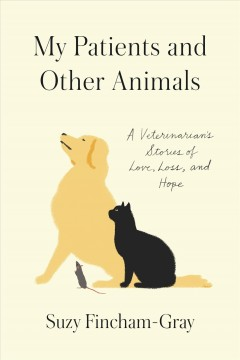 My patients and other animals : a veterinarian's stories of love, loss, and hope / Suzy Fincham-Gray.
