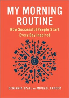 My morning routine : how successful people start every day inspired / Benjamin Spall and Michael Xander.