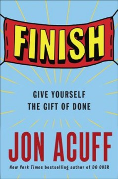 Finish : give yourself the gift of done / Jon Acuff.
