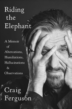 Riding the elephant : a memoir of altercations, humiliations, hallucinations, and observations / Craig Ferguson.