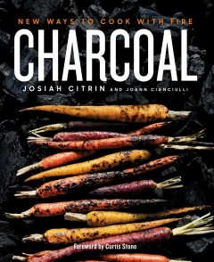 Charcoal : new ways to cook with fire / Josiah Citrin and JoAnn Cianciulli.