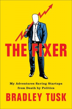 The fixer : my adventures saving startups from death by politics / Bradley Tusk. - Bradley Tusk.